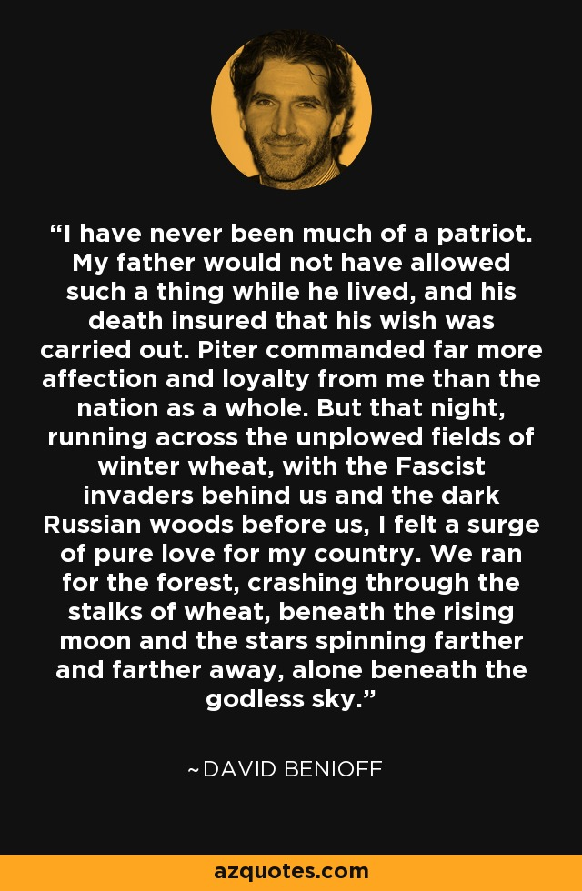 I have never been much of a patriot. My father would not have allowed such a thing while he lived, and his death insured that his wish was carried out. Piter commanded far more affection and loyalty from me than the nation as a whole. But that night, running across the unplowed fields of winter wheat, with the Fascist invaders behind us and the dark Russian woods before us, I felt a surge of pure love for my country. We ran for the forest, crashing through the stalks of wheat, beneath the rising moon and the stars spinning farther and farther away, alone beneath the godless sky. - David Benioff