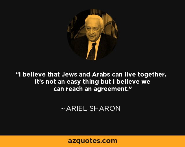 I believe that Jews and Arabs can live together. It's not an easy thing but I believe we can reach an agreement. - Ariel Sharon
