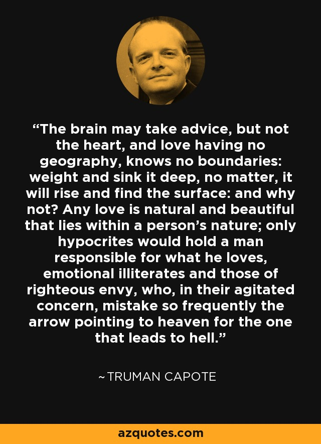 The brain may take advice, but not the heart, and love having no geography, knows no boundaries: weight and sink it deep, no matter, it will rise and find the surface: and why not? Any love is natural and beautiful that lies within a person's nature; only hypocrites would hold a man responsible for what he loves, emotional illiterates and those of righteous envy, who, in their agitated concern, mistake so frequently the arrow pointing to heaven for the one that leads to hell. - Truman Capote