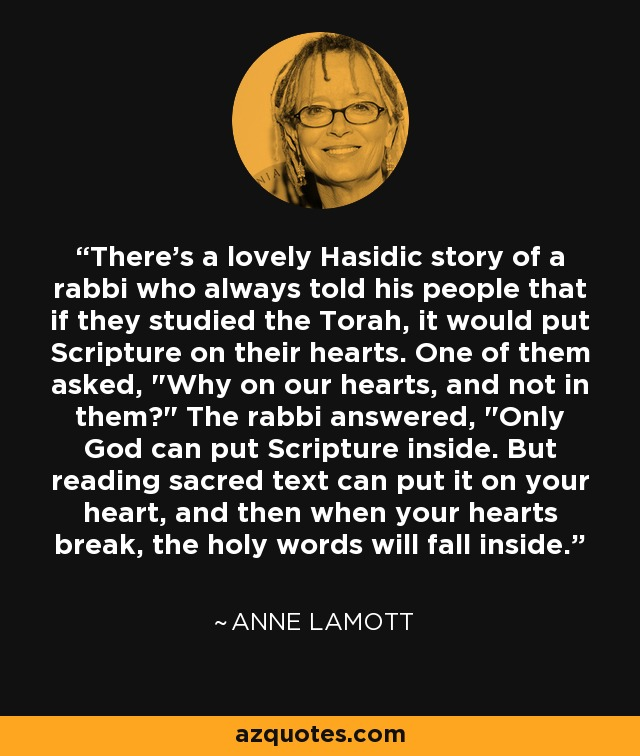 There's a lovely Hasidic story of a rabbi who always told his people that if they studied the Torah, it would put Scripture on their hearts. One of them asked,