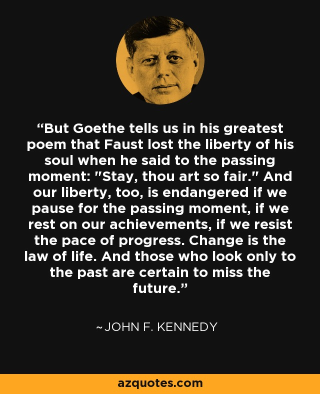 But Goethe tells us in his greatest poem that Faust lost the liberty of his soul when he said to the passing moment: