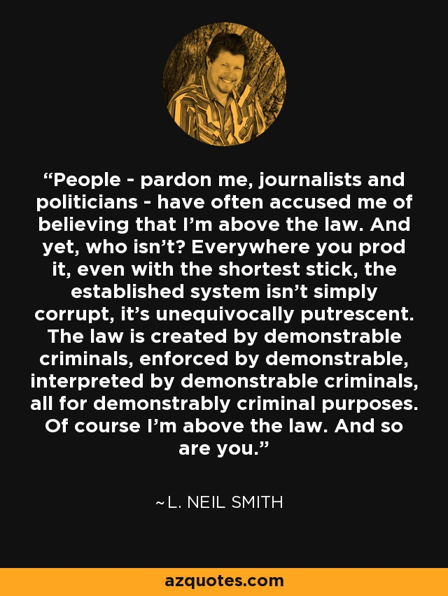 People - pardon me, journalists and politicians - have often accused me of believing that I'm above the law. And yet, who isn't? Everywhere you prod it, even with the shortest stick, the established system isn't simply corrupt, it's unequivocally putrescent. The law is created by demonstrable criminals, enforced by demonstrable, interpreted by demonstrable criminals, all for demonstrably criminal purposes. Of course I'm above the law. And so are you. - L. Neil Smith