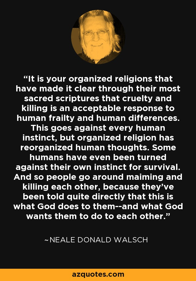 It is your organized religions that have made it clear through their most sacred scriptures that cruelty and killing is an acceptable response to human frailty and human differences. This goes against every human instinct, but organized religion has reorganized human thoughts. Some humans have even been turned against their own instinct for survival. And so people go around maiming and killing each other, because they've been told quite directly that this is what God does to them--and what God wants them to do to each other. - Neale Donald Walsch