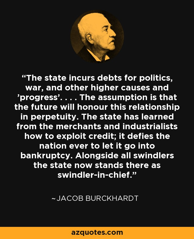 The state incurs debts for politics, war, and other higher causes and 'progress'. . . . The assumption is that the future will honour this relationship in perpetuity. The state has learned from the merchants and industrialists how to exploit credit; it defies the nation ever to let it go into bankruptcy. Alongside all swindlers the state now stands there as swindler-in-chief. - Jacob Burckhardt