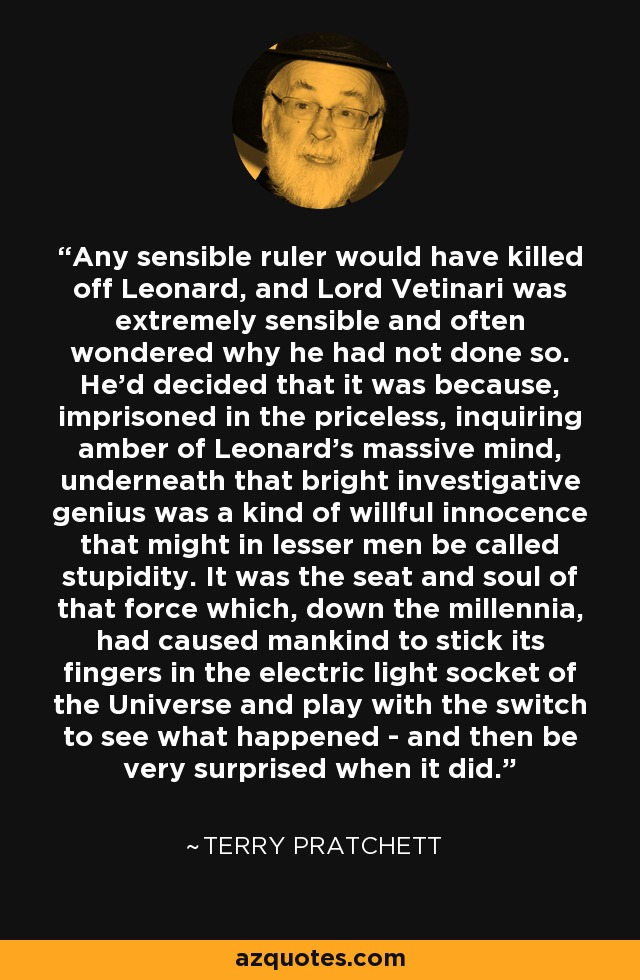 Any sensible ruler would have killed off Leonard, and Lord Vetinari was extremely sensible and often wondered why he had not done so. He'd decided that it was because, imprisoned in the priceless, inquiring amber of Leonard's massive mind, underneath that bright investigative genius was a kind of willful innocence that might in lesser men be called stupidity. It was the seat and soul of that force which, down the millennia, had caused mankind to stick its fingers in the electric light socket of the Universe and play with the switch to see what happened - and then be very surprised when it did. - Terry Pratchett