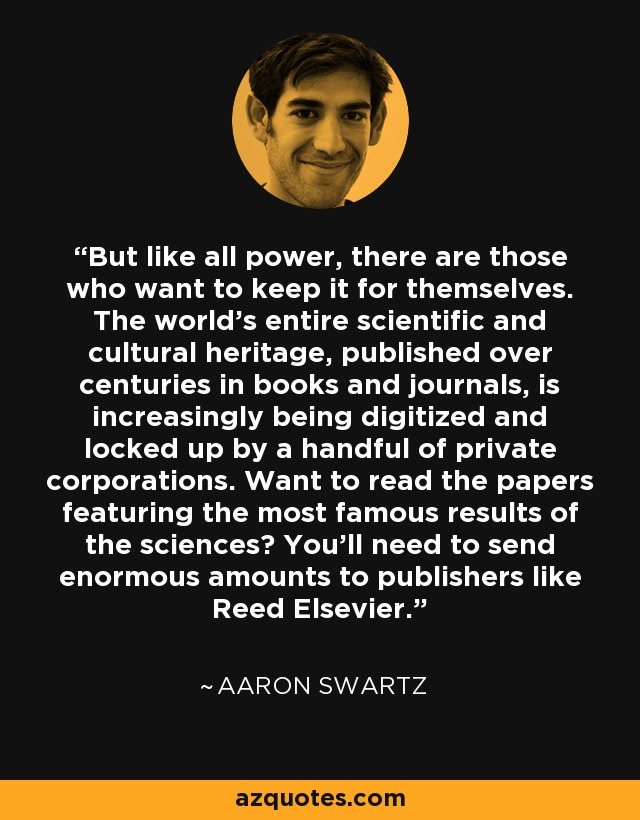 But like all power, there are those who want to keep it for themselves. The world's entire scientific and cultural heritage, published over centuries in books and journals, is increasingly being digitized and locked up by a handful of private corporations. Want to read the papers featuring the most famous results of the sciences? You'll need to send enormous amounts to publishers like Reed Elsevier. - Aaron Swartz