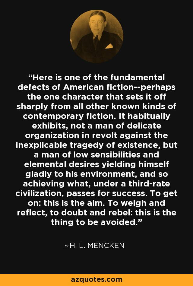 Here is one of the fundamental defects of American fiction--perhaps the one character that sets it off sharply from all other known kinds of contemporary fiction. It habitually exhibits, not a man of delicate organization in revolt against the inexplicable tragedy of existence, but a man of low sensibilities and elemental desires yielding himself gladly to his environment, and so achieving what, under a third-rate civilization, passes for success. To get on: this is the aim. To weigh and reflect, to doubt and rebel: this is the thing to be avoided. - H. L. Mencken