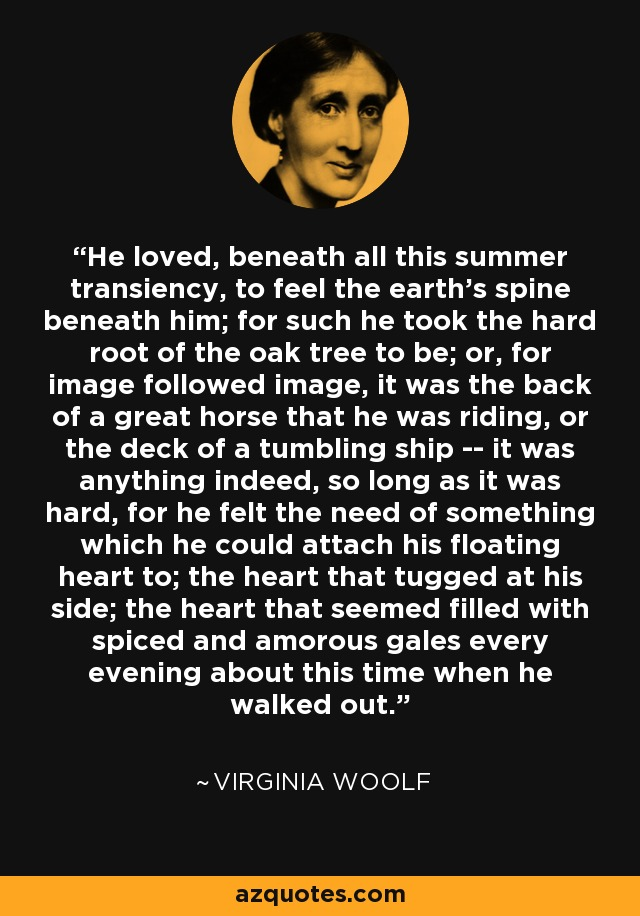 He loved, beneath all this summer transiency, to feel the earth's spine beneath him; for such he took the hard root of the oak tree to be; or, for image followed image, it was the back of a great horse that he was riding, or the deck of a tumbling ship -- it was anything indeed, so long as it was hard, for he felt the need of something which he could attach his floating heart to; the heart that tugged at his side; the heart that seemed filled with spiced and amorous gales every evening about this time when he walked out. - Virginia Woolf