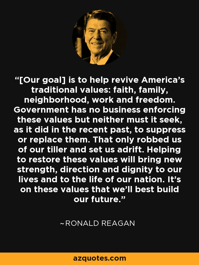 [Our goal] is to help revive America's traditional values: faith, family, neighborhood, work and freedom. Government has no business enforcing these values but neither must it seek, as it did in the recent past, to suppress or replace them. That only robbed us of our tiller and set us adrift. Helping to restore these values will bring new strength, direction and dignity to our lives and to the life of our nation. It's on these values that we'll best build our future. - Ronald Reagan
