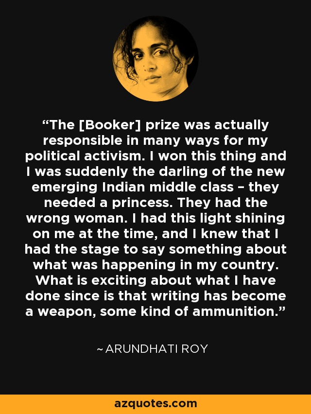 The [Booker] prize was actually responsible in many ways for my political activism. I won this thing and I was suddenly the darling of the new emerging Indian middle class – they needed a princess. They had the wrong woman. I had this light shining on me at the time, and I knew that I had the stage to say something about what was happening in my country. What is exciting about what I have done since is that writing has become a weapon, some kind of ammunition. - Arundhati Roy