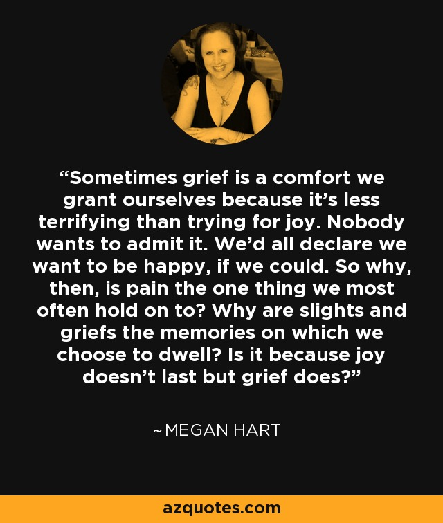 Sometimes grief is a comfort we grant ourselves because it's less terrifying than trying for joy. Nobody wants to admit it. We'd all declare we want to be happy, if we could. So why, then, is pain the one thing we most often hold on to? Why are slights and griefs the memories on which we choose to dwell? Is it because joy doesn't last but grief does? - Megan Hart