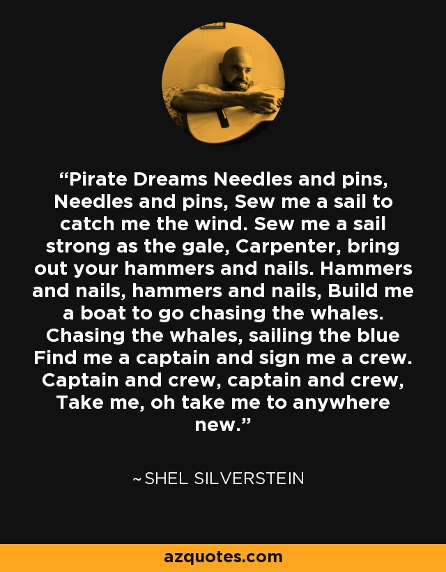 Pirate Dreams Needles and pins, Needles and pins, Sew me a sail to catch me the wind. Sew me a sail strong as the gale, Carpenter, bring out your hammers and nails. Hammers and nails, hammers and nails, Build me a boat to go chasing the whales. Chasing the whales, sailing the blue Find me a captain and sign me a crew. Captain and crew, captain and crew, Take me, oh take me to anywhere new. - Shel Silverstein