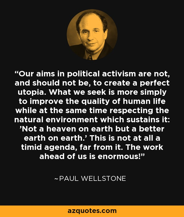 Our aims in political activism are not, and should not be, to create a perfect utopia. What we seek is more simply to improve the quality of human life while at the same time respecting the natural environment which sustains it: 'Not a heaven on earth but a better earth on earth.' This is not at all a timid agenda, far from it. The work ahead of us is enormous! - Paul Wellstone
