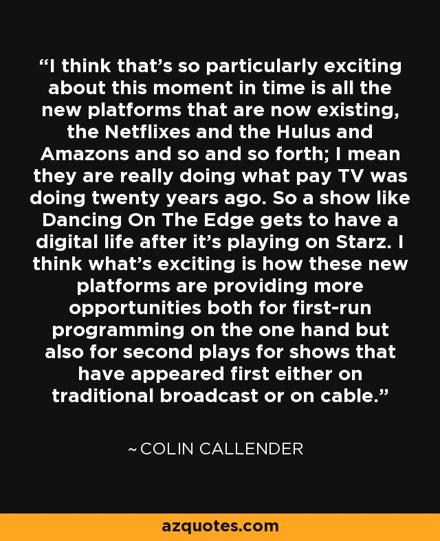 I think that's so particularly exciting about this moment in time is all the new platforms that are now existing, the Netflixes and the Hulus and Amazons and so and so forth; I mean they are really doing what pay TV was doing twenty years ago. So a show like Dancing On The Edge gets to have a digital life after it's playing on Starz. I think what's exciting is how these new platforms are providing more opportunities both for first-run programming on the one hand but also for second plays for shows that have appeared first either on traditional broadcast or on cable. - Colin Callender