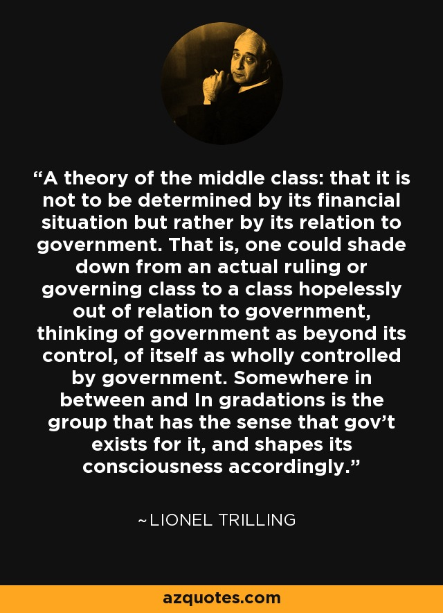 A theory of the middle class: that it is not to be determined by its financial situation but rather by its relation to government. That is, one could shade down from an actual ruling or governing class to a class hopelessly out of relation to government, thinking of government as beyond its control, of itself as wholly controlled by government. Somewhere in between and In gradations is the group that has the sense that gov't exists for it, and shapes its consciousness accordingly. - Lionel Trilling