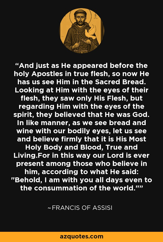 And just as He appeared before the holy Apostles in true flesh, so now He has us see Him in the Sacred Bread. Looking at Him with the eyes of their flesh, they saw only His Flesh, but regarding Him with the eyes of the spirit, they believed that He was God. In like manner, as we see bread and wine with our bodily eyes, let us see and believe firmly that it is His Most Holy Body and Blood, True and Living.For in this way our Lord is ever present among those who believe in him, according to what He said: