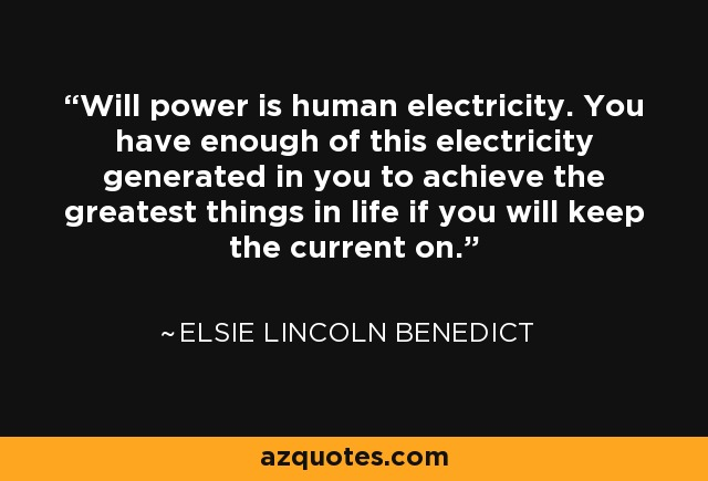Will power is human electricity. You have enough of this electricity generated in you to achieve the greatest things in life if you will keep the current on. - Elsie Lincoln Benedict