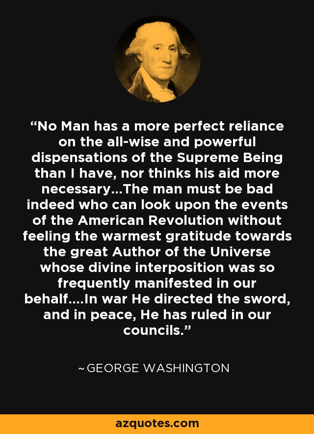 No Man has a more perfect reliance on the all-wise and powerful dispensations of the Supreme Being than I have, nor thinks his aid more necessary...The man must be bad indeed who can look upon the events of the American Revolution without feeling the warmest gratitude towards the great Author of the Universe whose divine interposition was so frequently manifested in our behalf....In war He directed the sword, and in peace, He has ruled in our councils. - George Washington