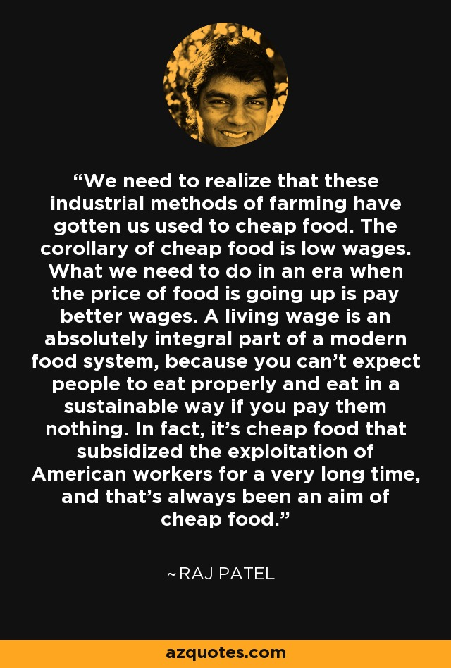 We need to realize that these industrial methods of farming have gotten us used to cheap food. The corollary of cheap food is low wages. What we need to do in an era when the price of food is going up is pay better wages. A living wage is an absolutely integral part of a modern food system, because you can't expect people to eat properly and eat in a sustainable way if you pay them nothing. In fact, it's cheap food that subsidized the exploitation of American workers for a very long time, and that's always been an aim of cheap food. - Raj Patel