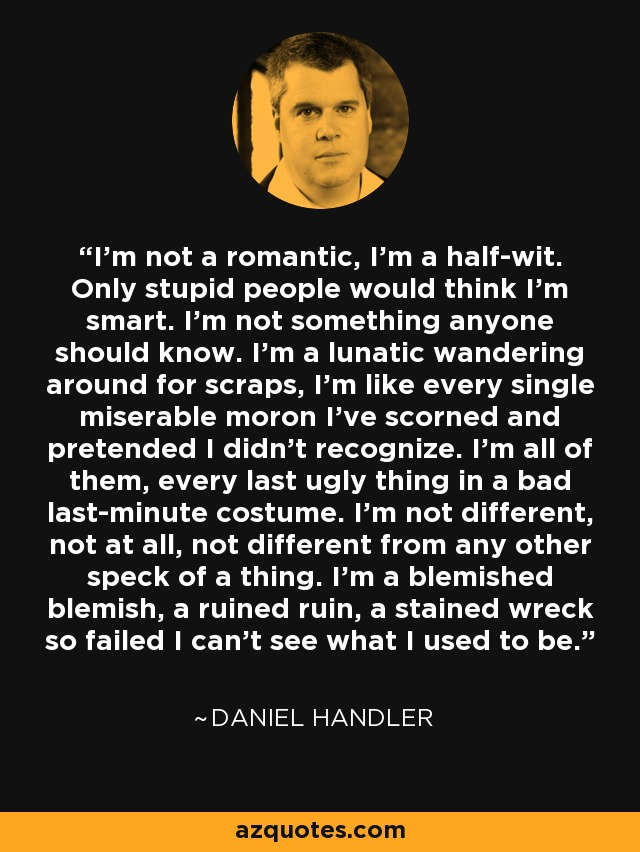 I'm not a romantic, I'm a half-wit. Only stupid people would think I'm smart. I'm not something anyone should know. I'm a lunatic wandering around for scraps, I'm like every single miserable moron I've scorned and pretended I didn't recognize. I'm all of them, every last ugly thing in a bad last-minute costume. I'm not different, not at all, not different from any other speck of a thing. I'm a blemished blemish, a ruined ruin, a stained wreck so failed I can't see what I used to be. - Daniel Handler