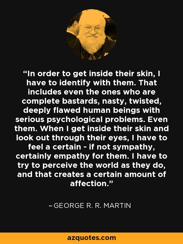 In order to get inside their skin, I have to identify with them. That includes even the ones who are complete bastards, nasty, twisted, deeply flawed human beings with serious psychological problems. Even them. When I get inside their skin and look out through their eyes, I have to feel a certain - if not sympathy, certainly empathy for them. I have to try to perceive the world as they do, and that creates a certain amount of affection. - George R. R. Martin