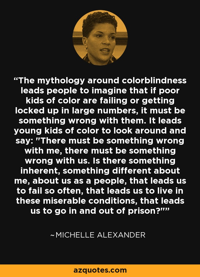 The mythology around colorblindness leads people to imagine that if poor kids of color are failing or getting locked up in large numbers, it must be something wrong with them. It leads young kids of color to look around and say: