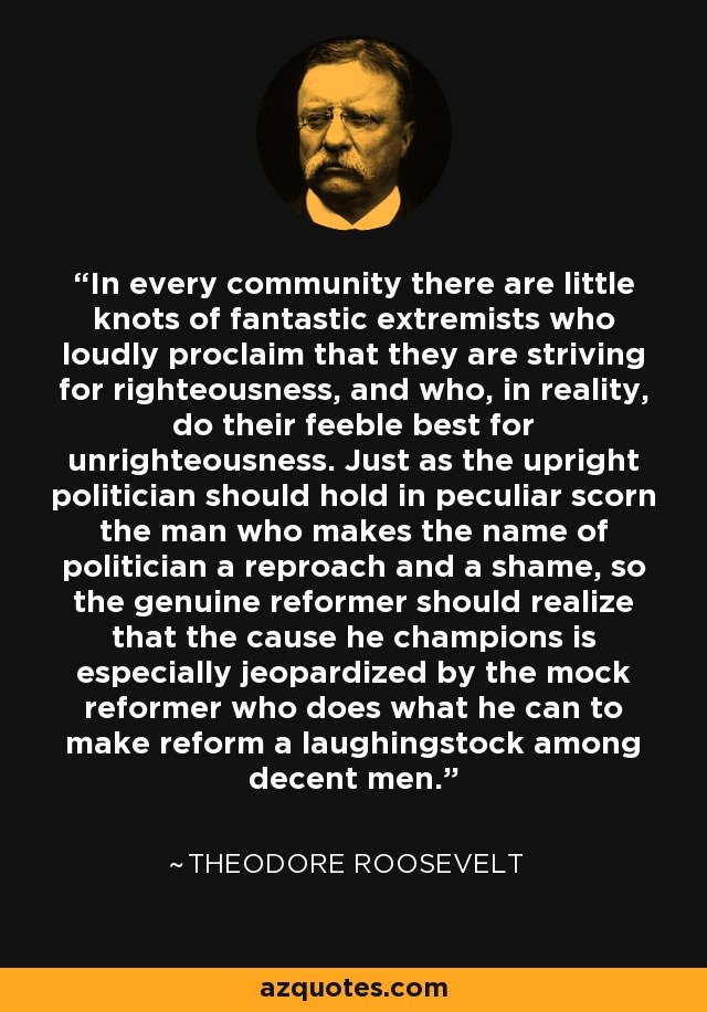 In every community there are little knots of fantastic extremists who loudly proclaim that they are striving for righteousness, and who, in reality, do their feeble best for unrighteousness. Just as the upright politician should hold in peculiar scorn the man who makes the name of politician a reproach and a shame, so the genuine reformer should realize that the cause he champions is especially jeopardized by the mock reformer who does what he can to make reform a laughingstock among decent men. - Theodore Roosevelt