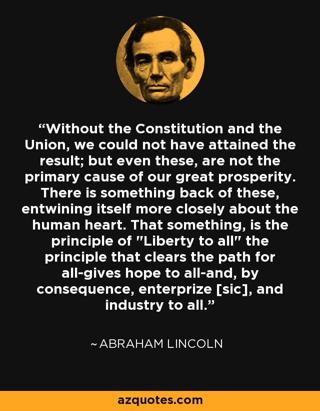 Without the Constitution and the Union, we could not have attained the result; but even these, are not the primary cause of our great prosperity. There is something back of these, entwining itself more closely about the human heart. That something, is the principle of