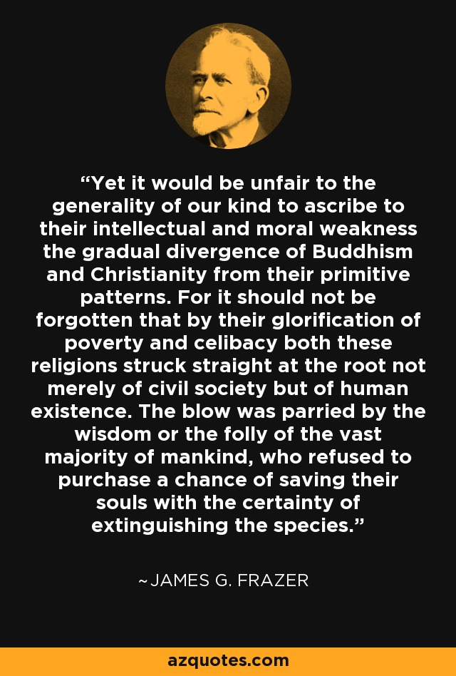 Yet it would be unfair to the generality of our kind to ascribe to their intellectual and moral weakness the gradual divergence of Buddhism and Christianity from their primitive patterns. For it should not be forgotten that by their glorification of poverty and celibacy both these religions struck straight at the root not merely of civil society but of human existence. The blow was parried by the wisdom or the folly of the vast majority of mankind, who refused to purchase a chance of saving their souls with the certainty of extinguishing the species. - James G. Frazer