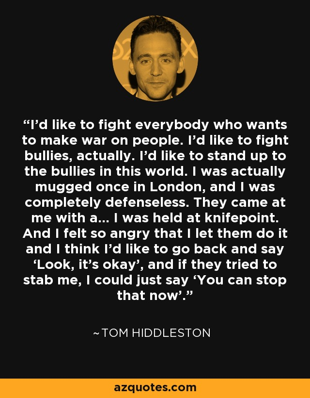 I'd like to fight everybody who wants to make war on people. I'd like to fight bullies, actually. I'd like to stand up to the bullies in this world. I was actually mugged once in London, and I was completely defenseless. They came at me with a… I was held at knifepoint. And I felt so angry that I let them do it and I think I'd like to go back and say 'Look, it's okay', and if they tried to stab me, I could just say 'You can stop that now'. - Tom Hiddleston