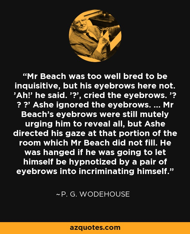 Mr Beach was too well bred to be inquisitive, but his eyebrows here not. 'Ah!' he said. '?', cried the eyebrows. '? ? ?' Ashe ignored the eyebrows. ... Mr Beach's eyebrows were still mutely urging him to reveal all, but Ashe directed his gaze at that portion of the room which Mr Beach did not fill. He was hanged if he was going to let himself be hypnotized by a pair of eyebrows into incriminating himself. - P. G. Wodehouse