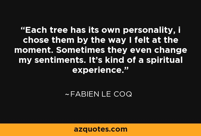 Each tree has its own personality, i chose them by the way I felt at the moment. Sometimes they even change my sentiments. It's kind of a spiritual experience. - Fabien Le Coq