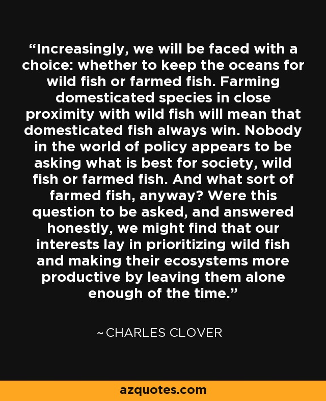 Increasingly, we will be faced with a choice: whether to keep the oceans for wild fish or farmed fish. Farming domesticated species in close proximity with wild fish will mean that domesticated fish always win. Nobody in the world of policy appears to be asking what is best for society, wild fish or farmed fish. And what sort of farmed fish, anyway? Were this question to be asked, and answered honestly, we might find that our interests lay in prioritizing wild fish and making their ecosystems more productive by leaving them alone enough of the time. - Charles Clover
