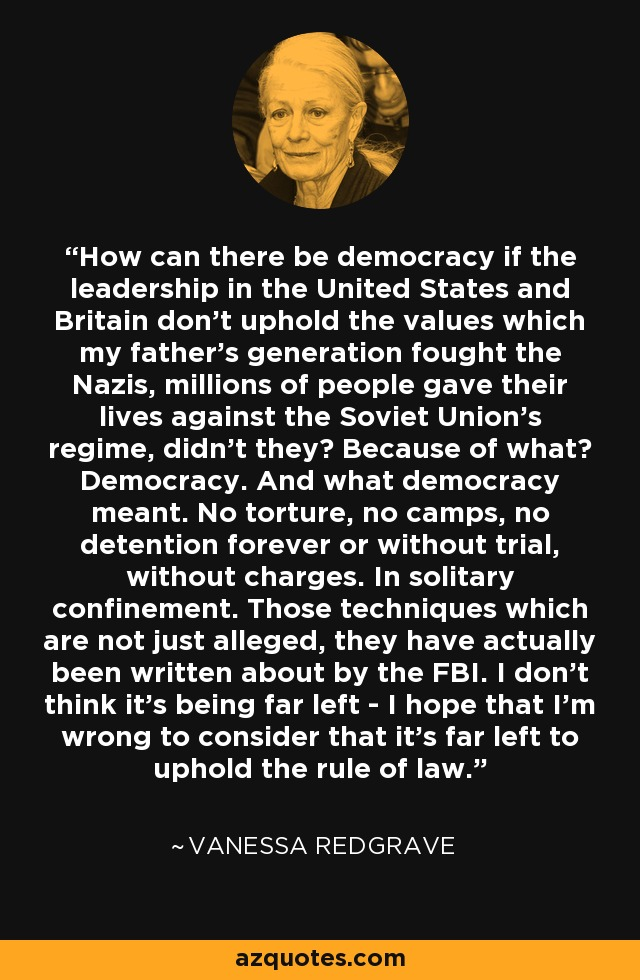 How can there be democracy if the leadership in the United States and Britain don't uphold the values which my father's generation fought the Nazis, millions of people gave their lives against the Soviet Union's regime, didn't they? Because of what? Democracy. And what democracy meant. No torture, no camps, no detention forever or without trial, without charges. In solitary confinement. Those techniques which are not just alleged, they have actually been written about by the FBI. I don't think it's being far left - I hope that I'm wrong to consider that it's far left to uphold the rule of law. - Vanessa Redgrave