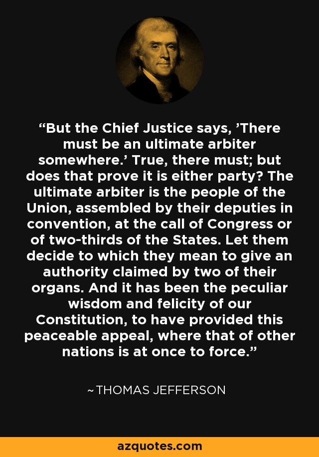 But the Chief Justice says, 'There must be an ultimate arbiter somewhere.' True, there must; but does that prove it is either party? The ultimate arbiter is the people of the Union, assembled by their deputies in convention, at the call of Congress or of two-thirds of the States. Let them decide to which they mean to give an authority claimed by two of their organs. And it has been the peculiar wisdom and felicity of our Constitution, to have provided this peaceable appeal, where that of other nations is at once to force. - Thomas Jefferson