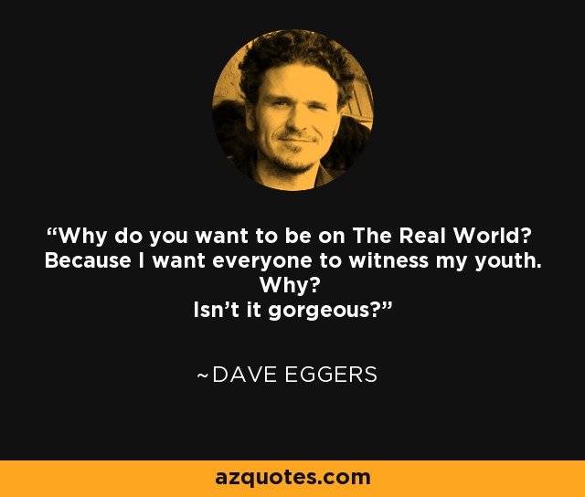 Why do you want to be on The Real World? Because I want everyone to witness my youth. Why? Isn't it gorgeous? - Dave Eggers