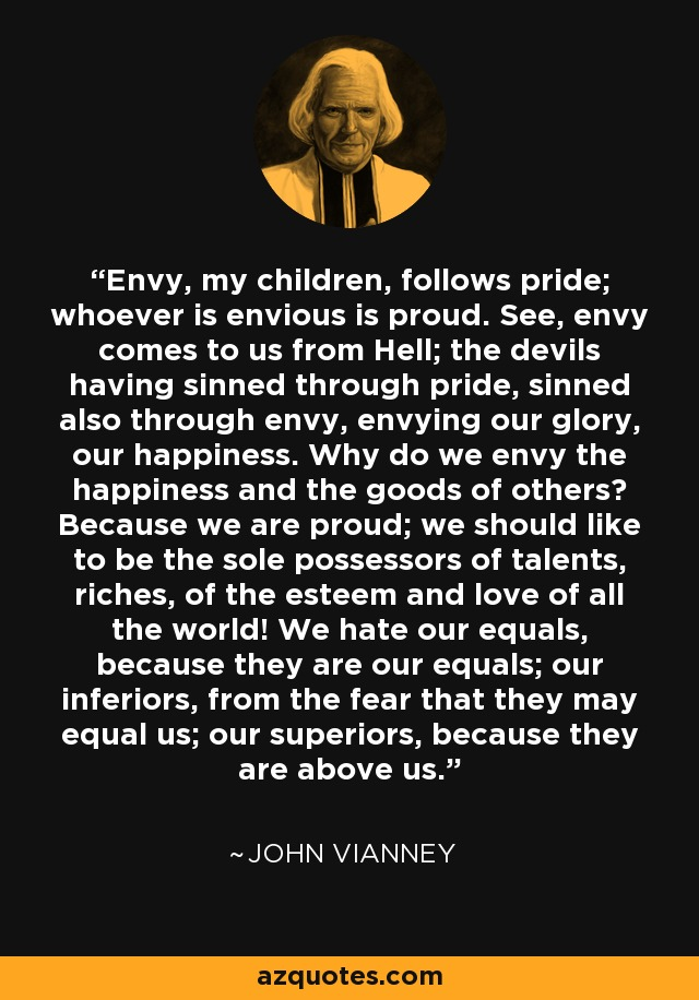 Envy, my children, follows pride; whoever is envious is proud. See, envy comes to us from Hell; the devils having sinned through pride, sinned also through envy, envying our glory, our happiness. Why do we envy the happiness and the goods of others? Because we are proud; we should like to be the sole possessors of talents, riches, of the esteem and love of all the world! We hate our equals, because they are our equals; our inferiors, from the fear that they may equal us; our superiors, because they are above us. - John Vianney