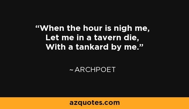 When the hour is nigh me, Let me in a tavern die, With a tankard by me. - Archpoet