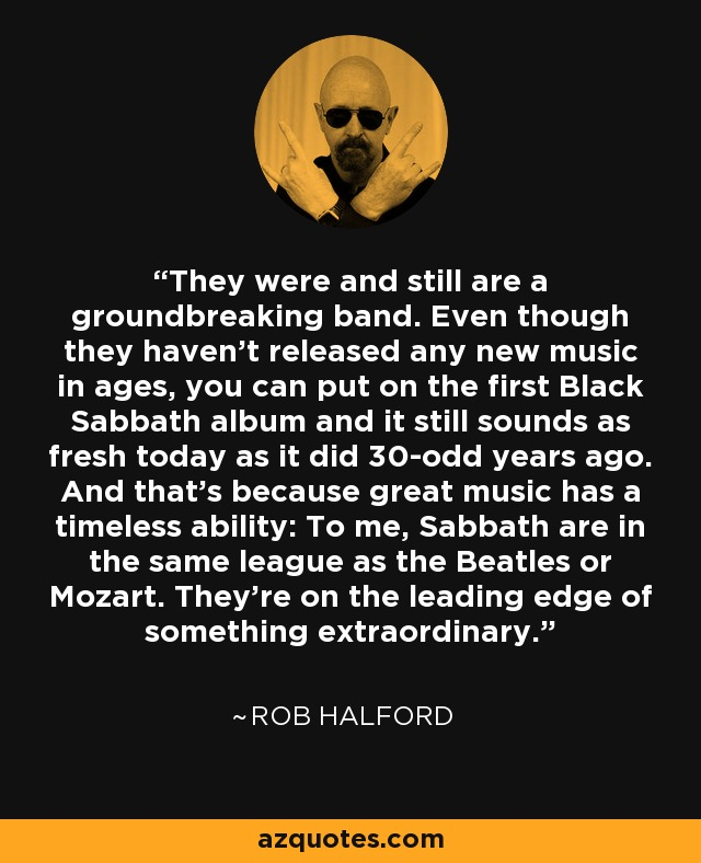 They were and still are a groundbreaking band. Even though they haven't released any new music in ages, you can put on the first Black Sabbath album and it still sounds as fresh today as it did 30-odd years ago. And that's because great music has a timeless ability: To me, Sabbath are in the same league as the Beatles or Mozart. They're on the leading edge of something extraordinary. - Rob Halford