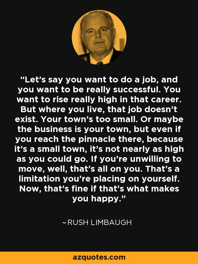 Let's say you want to do a job, and you want to be really successful. You want to rise really high in that career. But where you live, that job doesn't exist. Your town's too small. Or maybe the business is your town, but even if you reach the pinnacle there, because it's a small town, it's not nearly as high as you could go. If you're unwilling to move, well, that's all on you. That's a limitation you're placing on yourself. Now, that's fine if that's what makes you happy. - Rush Limbaugh