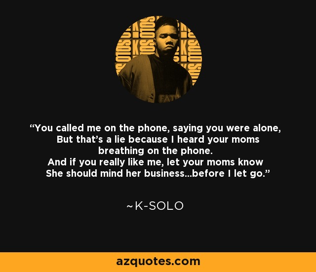 You called me on the phone, saying you were alone, But that's a lie because I heard your moms breathing on the phone. And if you really like me, let your moms know She should mind her business...before I let go. - K-Solo