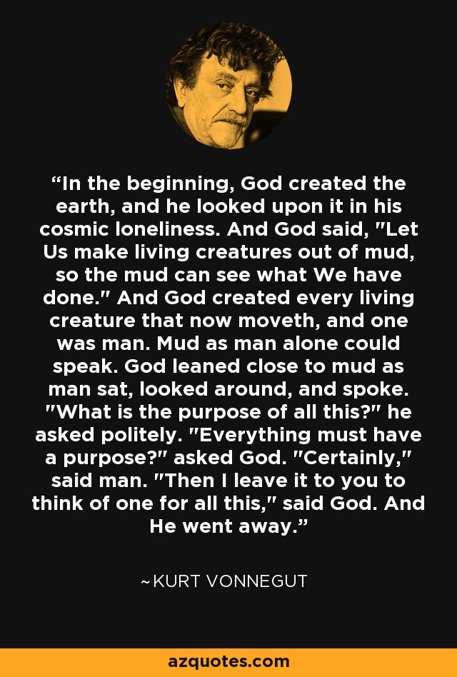 In the beginning, God created the earth, and he looked upon it in his cosmic loneliness. And God said,