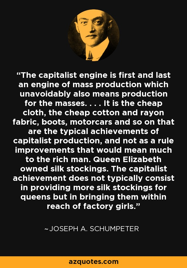 The capitalist engine is first and last an engine of mass production which unavoidably also means production for the masses. . . . It is the cheap cloth, the cheap cotton and rayon fabric, boots, motorcars and so on that are the typical achievements of capitalist production, and not as a rule improvements that would mean much to the rich man. Queen Elizabeth owned silk stockings. The capitalist achievement does not typically consist in providing more silk stockings for queens but in bringing them within reach of factory girls. - Joseph A. Schumpeter