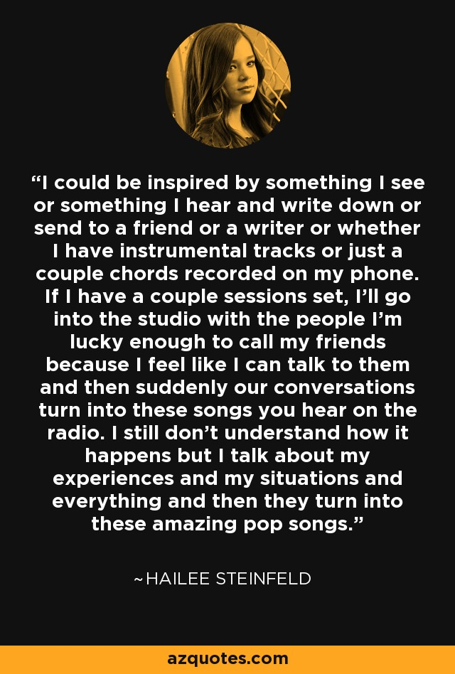 I could be inspired by something I see or something I hear and write down or send to a friend or a writer or whether I have instrumental tracks or just a couple chords recorded on my phone. If I have a couple sessions set, I'll go into the studio with the people I'm lucky enough to call my friends because I feel like I can talk to them and then suddenly our conversations turn into these songs you hear on the radio. I still don't understand how it happens but I talk about my experiences and my situations and everything and then they turn into these amazing pop songs. - Hailee Steinfeld