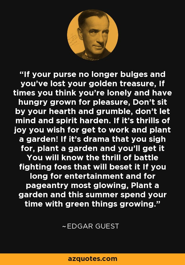 If your purse no longer bulges and you've lost your golden treasure, If times you think you're lonely and have hungry grown for pleasure, Don't sit by your hearth and grumble, don't let mind and spirit harden. If it's thrills of joy you wish for get to work and plant a garden! If it's drama that you sigh for, plant a garden and you'll get it You will know the thrill of battle fighting foes that will beset it If you long for entertainment and for pageantry most glowing, Plant a garden and this summer spend your time with green things growing. - Edgar Guest