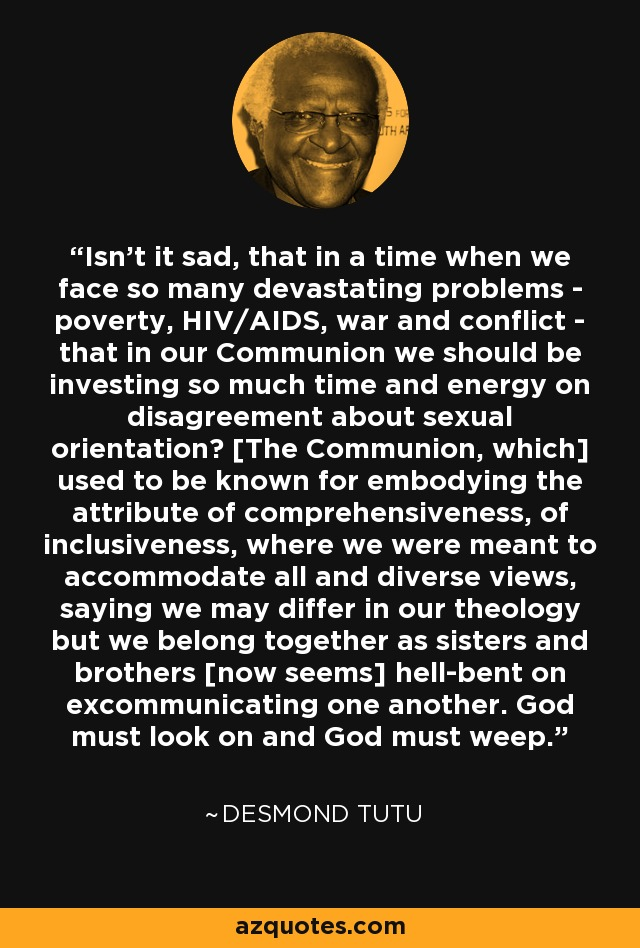 Isn't it sad, that in a time when we face so many devastating problems - poverty, HIV/AIDS, war and conflict - that in our Communion we should be investing so much time and energy on disagreement about sexual orientation? [The Communion, which] used to be known for embodying the attribute of comprehensiveness, of inclusiveness, where we were meant to accommodate all and diverse views, saying we may differ in our theology but we belong together as sisters and brothers [now seems] hell-bent on excommunicating one another. God must look on and God must weep. - Desmond Tutu