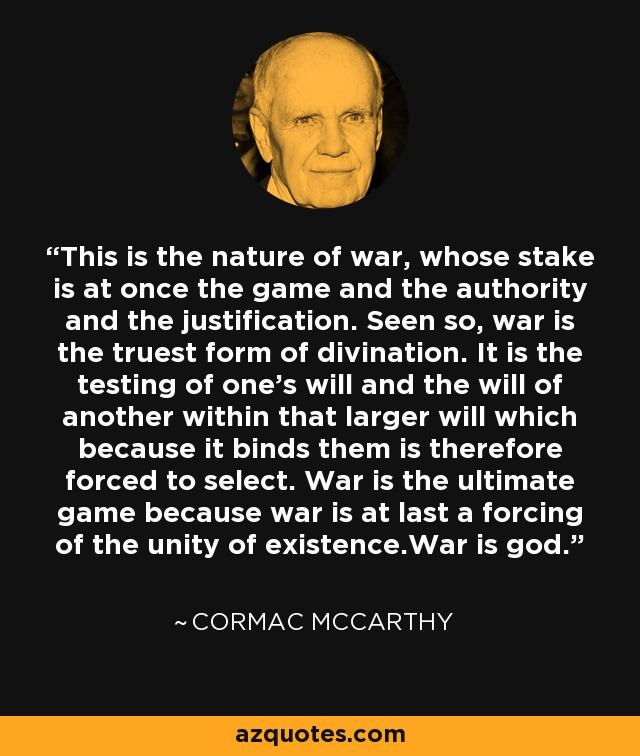 This is the nature of war, whose stake is at once the game and the authority and the justification. Seen so, war is the truest form of divination. It is the testing of one's will and the will of another within that larger will which because it binds them is therefore forced to select. War is the ultimate game because war is at last a forcing of the unity of existence.War is god. - Cormac McCarthy