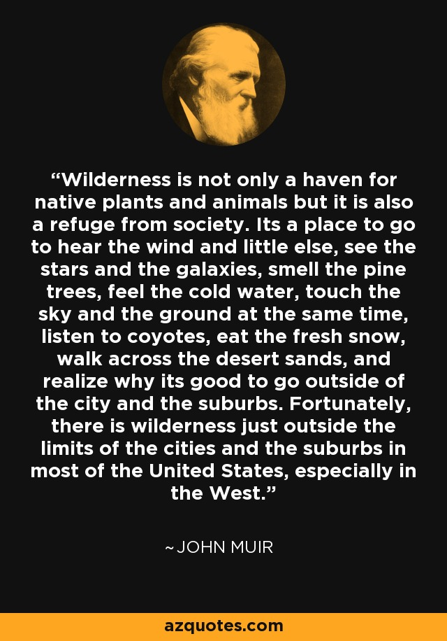 Wilderness is not only a haven for native plants and animals but it is also a refuge from society. Its a place to go to hear the wind and little else, see the stars and the galaxies, smell the pine trees, feel the cold water, touch the sky and the ground at the same time, listen to coyotes, eat the fresh snow, walk across the desert sands, and realize why its good to go outside of the city and the suburbs. Fortunately, there is wilderness just outside the limits of the cities and the suburbs in most of the United States, especially in the West. - John Muir