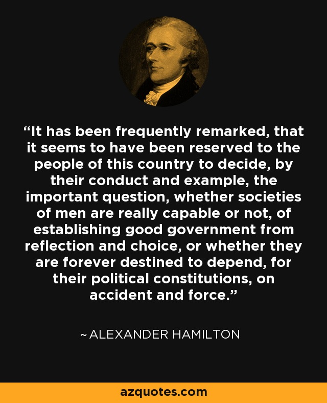 It has been frequently remarked, that it seems to have been reserved to the people of this country to decide, by their conduct and example, the important question, whether societies of men are really capable or not, of establishing good government from reflection and choice, or whether they are forever destined to depend, for their political constitutions, on accident and force. - Alexander Hamilton