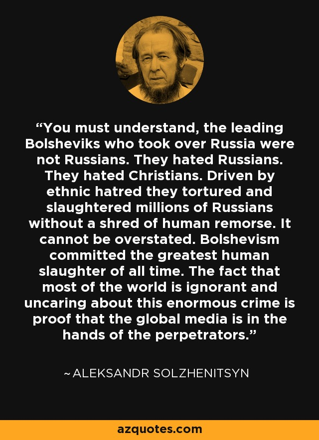 You must understand, the leading Bolsheviks who took over Russia were not Russians. They hated Russians. They hated Christians. Driven by ethnic hatred they tortured and slaughtered millions of Russians without a shred of human remorse. It cannot be overstated. Bolshevism committed the greatest human slaughter of all time. The fact that most of the world is ignorant and uncaring about this enormous crime is proof that the global media is in the hands of the perpetrators. - Aleksandr Solzhenitsyn